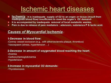 Ischemic heart diseases Ischemia : it is inadequate supply of O2 to an organ or tissue (result from inadequate blood flow) insufficient to meet the organ's.