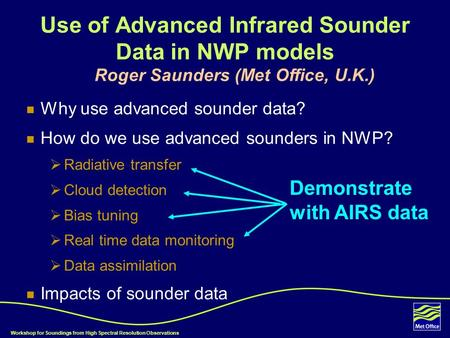 Workshop for Soundings from High Spectral Resolution Observations Use of Advanced Infrared Sounder Data in NWP models Roger Saunders (Met Office, U.K.)