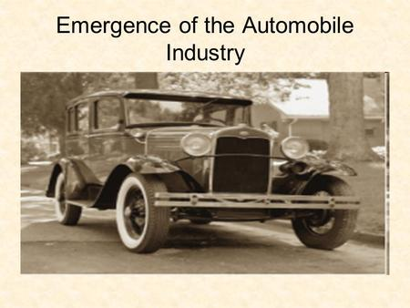 Emergence of the Automobile Industry. Objective: To analyze the effect the car had on U.S. society. 1927 Ford Model T.