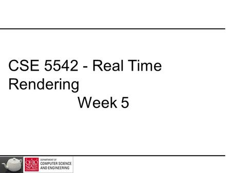 CSE 5542 - Real Time Rendering Week 5. Slides(Some) Courtesy – E. Angel and D. Shreiner.