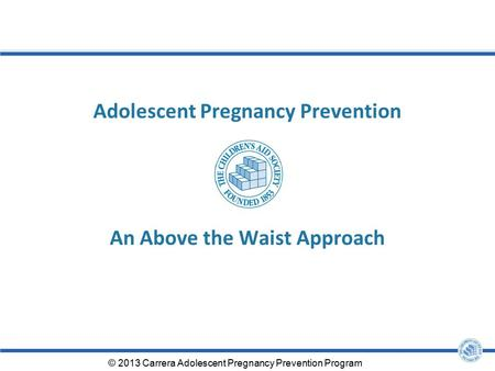 Adolescent Pregnancy Prevention An Above the Waist Approach © 2013 Carrera Adolescent Pregnancy Prevention Program.