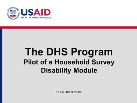 The DHS Program Pilot of a Household Survey Disability Module 6 OCTOBER 2015.