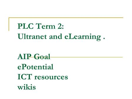 PLC Term 2: Ultranet and eLearning. AIP Goal ePotential ICT resources wikis.