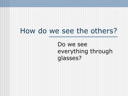 How do we see the others? Do we see everything through glasses?