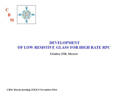 CBM -Russia meeting, ITEP, 5 November 2004 DEVELOPMENT OF LOW RESISTIVE GLASS FOR HIGH RATE RPC F.Guber, INR, Moscow C B M.