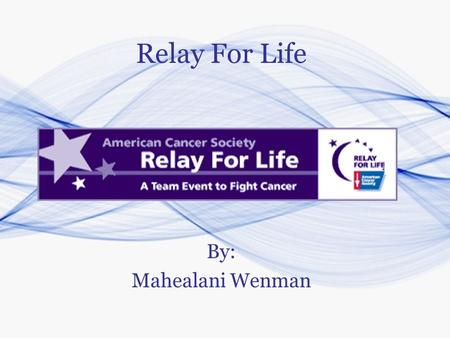 Relay For Life By: Mahealani Wenman. What is Relay For Life? Relay For Life is a fun-filled overnight event designed to celebrate survivorship and raise.