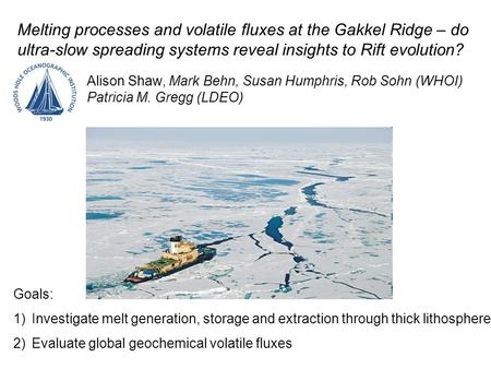 Melting processes and volatile fluxes at the Gakkel Ridge – do ultra-slow spreading systems reveal insights to Rift evolution? Alison Shaw, Mark Behn,