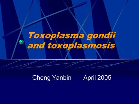 Toxoplasma gondii and toxoplasmosis Cheng Yanbin April 2005.