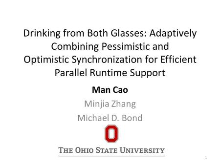 Drinking from Both Glasses: Adaptively Combining Pessimistic and Optimistic Synchronization for Efficient Parallel Runtime Support Man Cao Minjia Zhang.