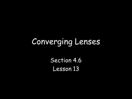 Converging Lenses Section 4.6 Lesson 13. Lenses A lens is a thin transparent piece of glass or plastic that has at least one curved side –The sides can.