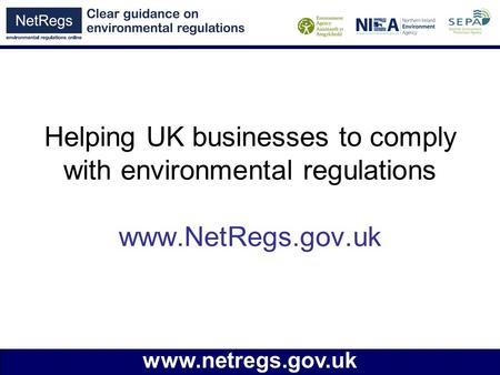 Www.netregs.gov.uk Helping UK businesses to comply with environmental regulations www.NetRegs.gov.uk.