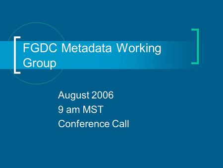FGDC Metadata Working Group August 2006 9 am MST Conference Call.