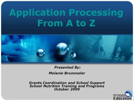 Application Processing From A to Z Presented By: Melanie Brummeler Grants Coordination and School Support School Nutrition Training and Programs October.