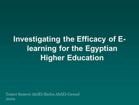 Investigating the Efficacy of E- learning for the Egyptian Higher Education Tamer Sameer AbdEl-Badea AbdEl-Gawad 2009.