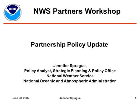 June 20, 2007Jennifer Sprague1 Partnership Policy Update Jennifer Sprague, Policy Analyst, Strategic Planning & Policy Office National Weather Service.