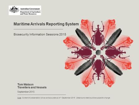 Maritime Arrivals Reporting System Tom Watson Travellers and Vessels September 2015 Biosecurity Information Sessions 2015 Note: Content of presentation.