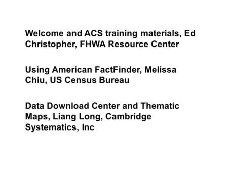 Welcome and ACS training materials, Ed Christopher, FHWA Resource Center Using American FactFinder, Melissa Chiu, US Census Bureau Data Download Center.