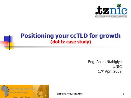 Positioning your ccTLD for growth (dot tz case study) Eng. Abibu Ntahigiye tzNIC 17 th April 2009 1dot tz for your identity.