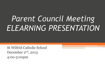 Parent Council Meeting ELEARNING PRESENTATION PRESENTATION Parent Council Meeting ELEARNING PRESENTATION St Wilfrid Catholic School December 2 nd, 2013.