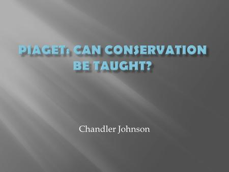 Chandler Johnson.  Life of Piaget  Piaget's Genetic Epistemology Theory  Words to Know  Can Conservation Be Taught?  Results and Implications.