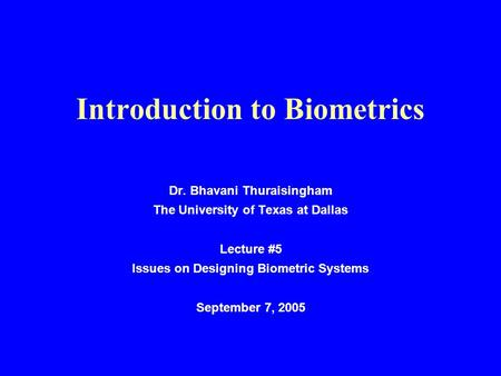 Introduction to Biometrics Dr. Bhavani Thuraisingham The University of Texas at Dallas Lecture #5 Issues on Designing Biometric Systems September 7, 2005.