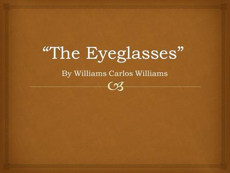 By Williams Carlos Williams. The Eyeglasses The universality of things draws me toward the candy with melon flowers that open about the edge of refuse.