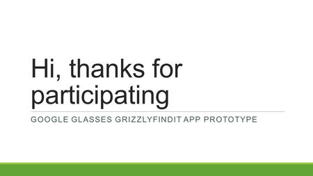 Hi, thanks for participating GOOGLE GLASSES GRIZZLYFINDIT APP PROTOTYPE.