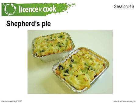 Www.licencetocook.org.uk© Crown copyright 2007 Shepherd's pie Session: 16.
