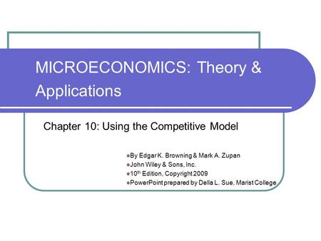 MICROECONOMICS: Theory & Applications By Edgar K. Browning & Mark A. Zupan John Wiley & Sons, Inc. 10 th Edition, Copyright 2009 PowerPoint prepared by.