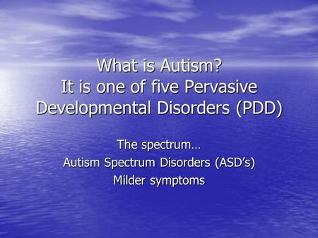 What is Autism? It is one of five Pervasive Developmental Disorders (PDD) The spectrum… Autism Spectrum Disorders (ASD's) Milder symptoms.