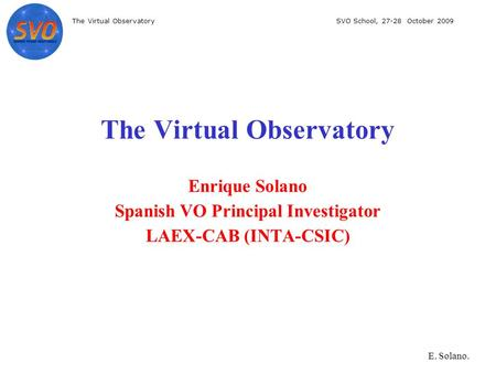 The Virtual ObservatorySVO School, 27-28 October 2009 E. Solano. The Virtual Observatory Enrique Solano Spanish VO Principal Investigator LAEX-CAB (INTA-CSIC)