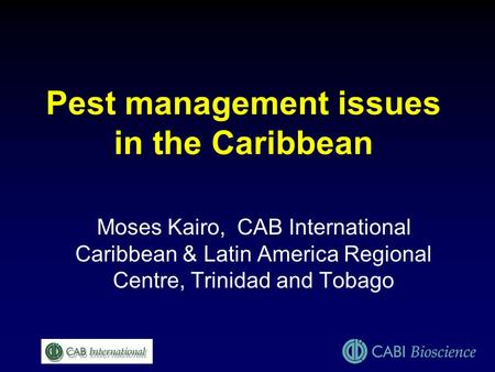Pest management issues in the Caribbean Moses Kairo, CAB International Caribbean & Latin America Regional Centre, Trinidad and Tobago.
