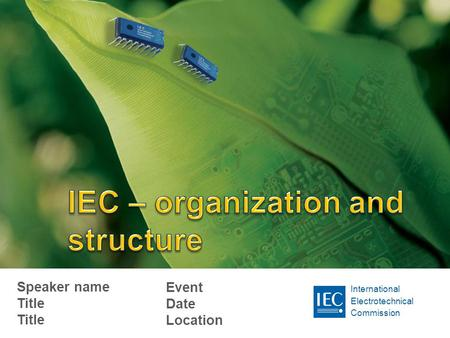 International Electrotechnical Commission Speaker name Title Title Event Date Location.