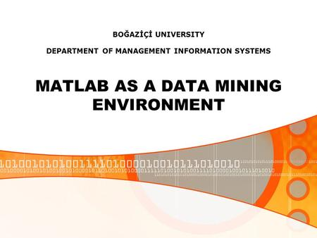 BOĞAZİÇİ UNIVERSITY DEPARTMENT OF MANAGEMENT INFORMATION SYSTEMS MATLAB AS A DATA MINING ENVIRONMENT.