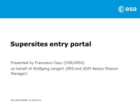ESA UNCLASSIFIED – For Official Use Supersites entry portal Presented by Francesco Casu (CNR/IREA) on behalf of Wolfgang Lengert (ERS and ADM Aeolus Mission.