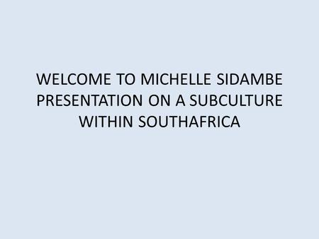 WELCOME TO MICHELLE SIDAMBE PRESENTATION ON A SUBCULTURE WITHIN SOUTHAFRICA.