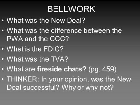 BELLWORK What was the New Deal? What was the difference between the PWA and the CCC? What is the FDIC? What was the TVA? What are fireside chats? (pg.
