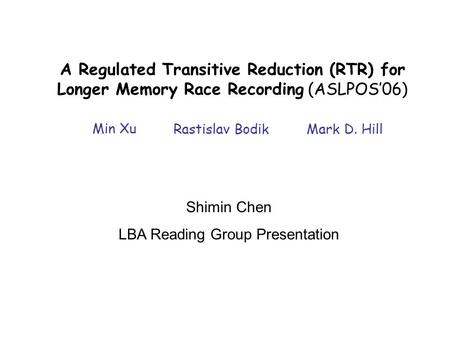 A Regulated Transitive Reduction (RTR) for Longer Memory Race Recording (ASLPOS'06) Min Xu Rastislav BodikMark D. Hill Shimin Chen LBA Reading Group Presentation.