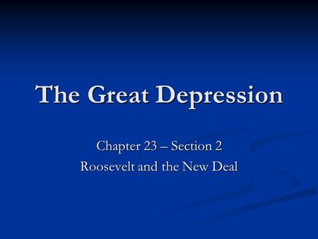 The Great Depression Chapter 23 – Section 2 Roosevelt and the New Deal.