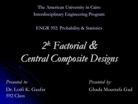The American University in Cairo Interdisciplinary Engineering Program ENGR 592: Probability & Statistics 2 k Factorial & Central Composite Designs Presented.