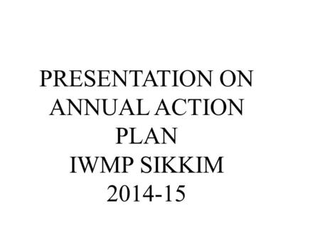 PRESENTATION ON ANNUAL ACTION PLAN IWMP SIKKIM 2014-15.