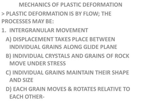 MECHANICS OF PLASTIC DEFORMATION > PLASTIC DEFORMATION IS BY FLOW; THE PROCESSES MAY BE: 1.INTERGRANULAR MOVEMENT A) DISPLACEMENT TAKES PLACE BETWEEN INDIVIDUAL.