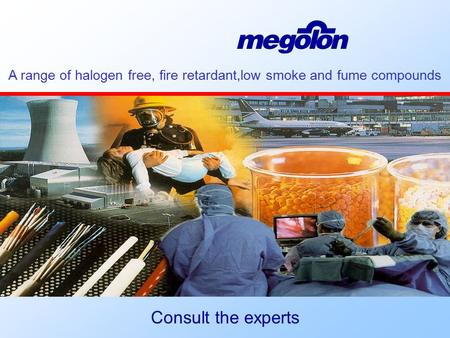  A range of halogen free, fire retardant,low smoke and fume compounds Consult the experts.