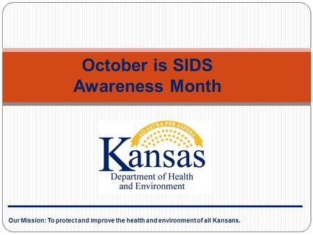 Our Mission: To protect and improve the health and environment of all Kansans. October is SIDS Awareness Month.