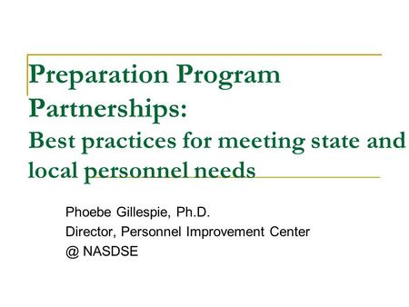 Preparation Program Partnerships: Best practices for meeting state and local personnel needs Phoebe Gillespie, Ph.D. Director, Personnel Improvement Center.