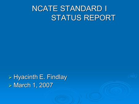 NCATE STANDARD I STATUS REPORT  Hyacinth E. Findlay  March 1, 2007.