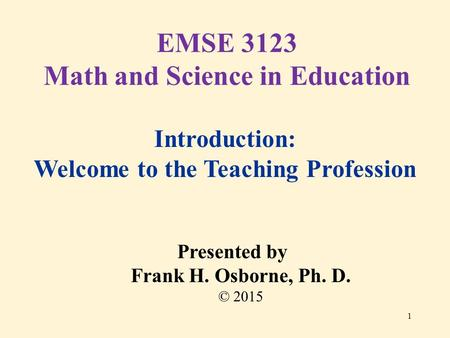 Introduction: Welcome to the Teaching Profession Presented by Frank H. Osborne, Ph. D. © 2015 EMSE 3123 Math and Science in Education 1.