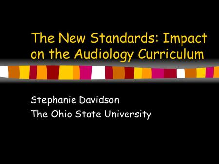 The New Standards: Impact on the Audiology Curriculum Stephanie Davidson The Ohio State University.