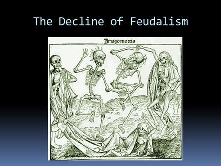 The Decline of Feudalism. The Black Death 1347 - 1351  Spread from Asia by rats and fleas  38 Million Killed  Destroyed many Feudal farms -> Hired.