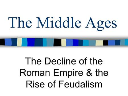 The Middle Ages The Decline of the Roman Empire & the Rise of Feudalism.